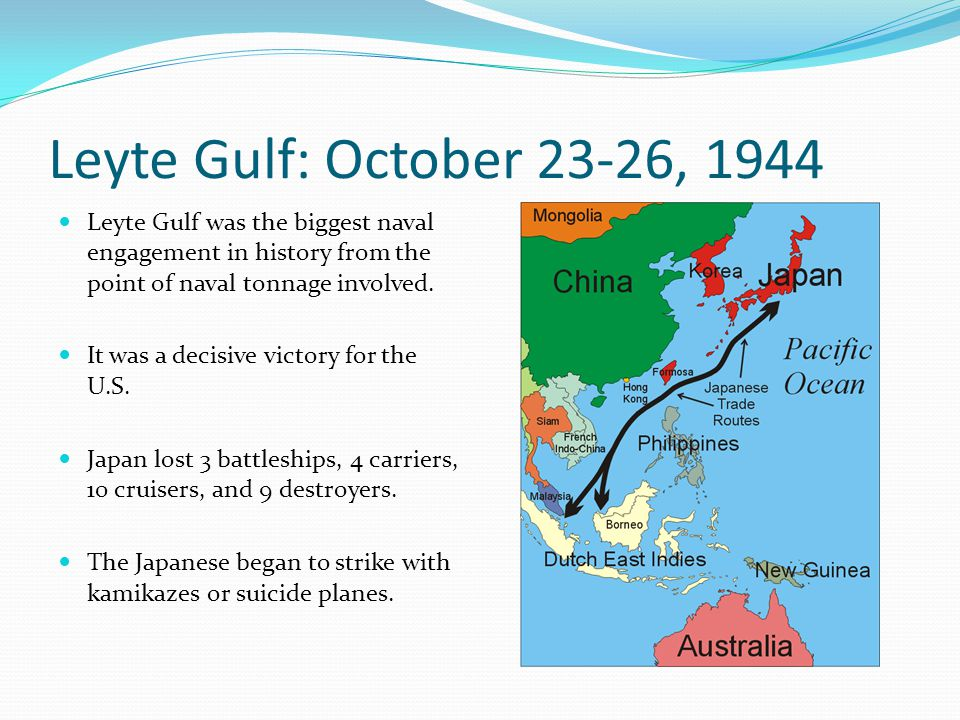 Leyte Gulf: October 23-26, 1944 Leyte Gulf was the biggest naval engagement in history from the point of naval tonnage involved.
