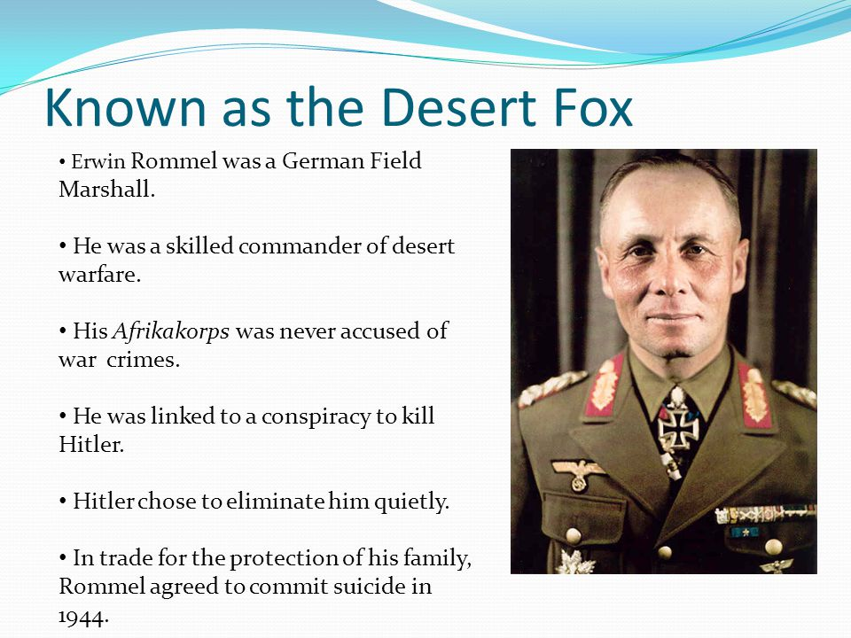 Known as the Desert Fox He was a skilled commander of desert warfare.
