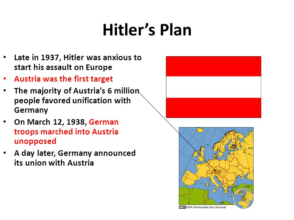 Hitler's Plan Late in 1937, Hitler was anxious to start his assault on Europe. Austria was the first target.