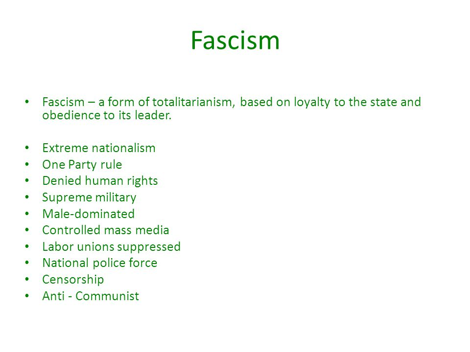 Fascism Fascism – a form of totalitarianism, based on loyalty to the state and obedience to its leader.