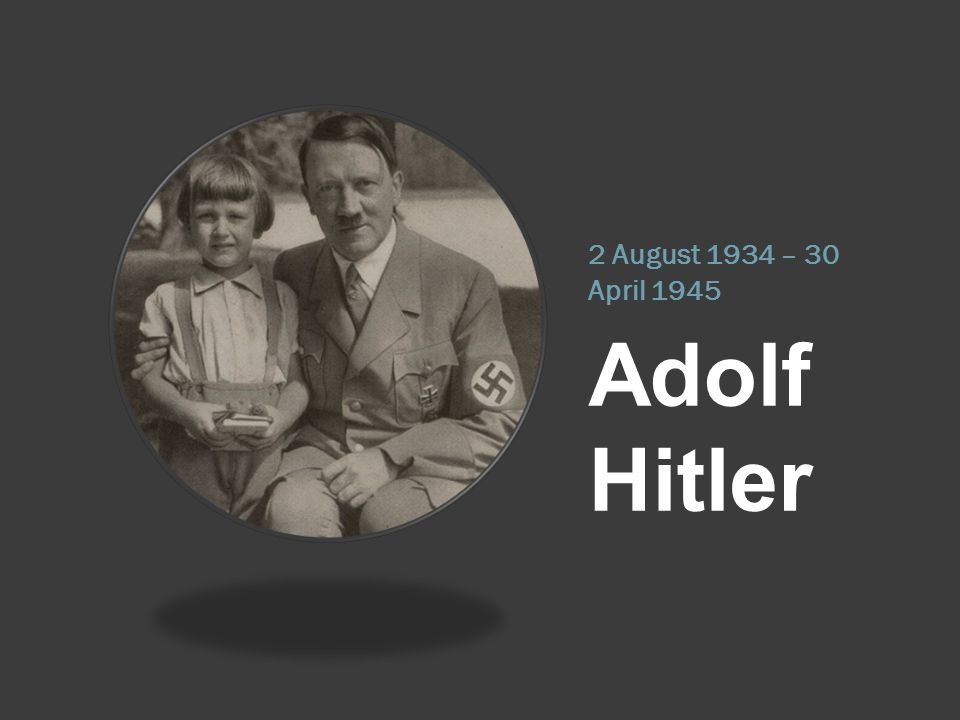 2 August 1934 – 30 April 1945 Adolf Hitler