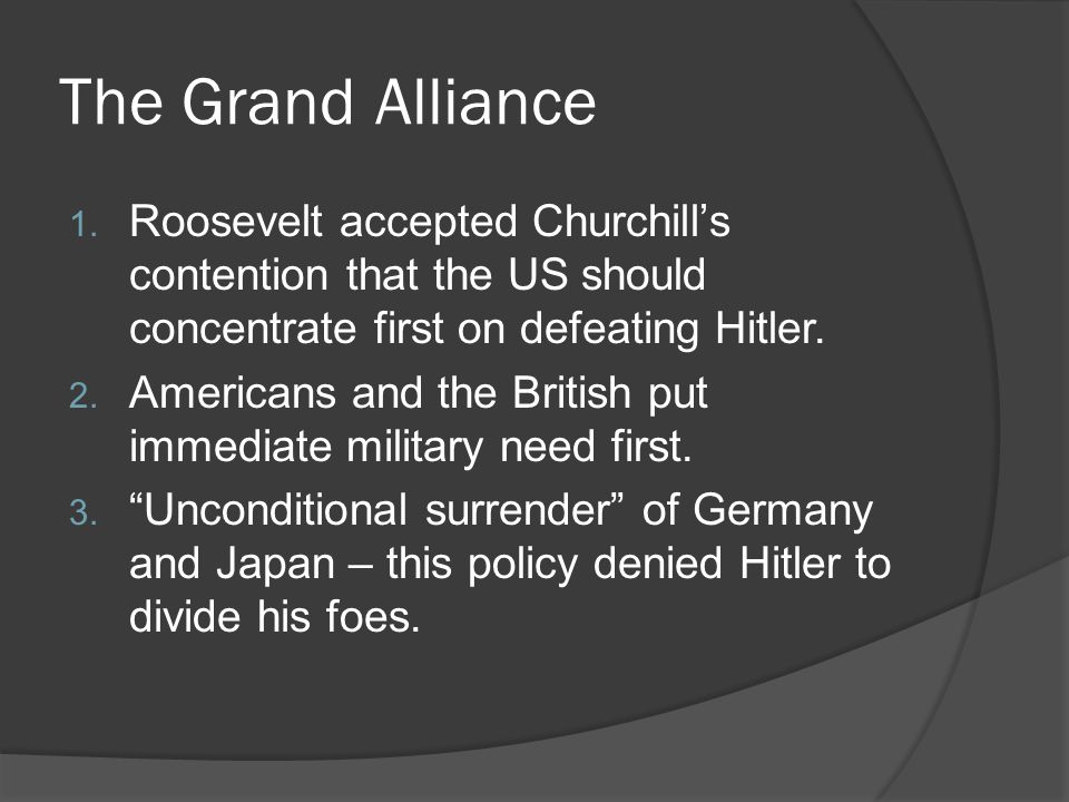 The Grand Alliance Roosevelt accepted Churchill's contention that the US should concentrate first on defeating Hitler.