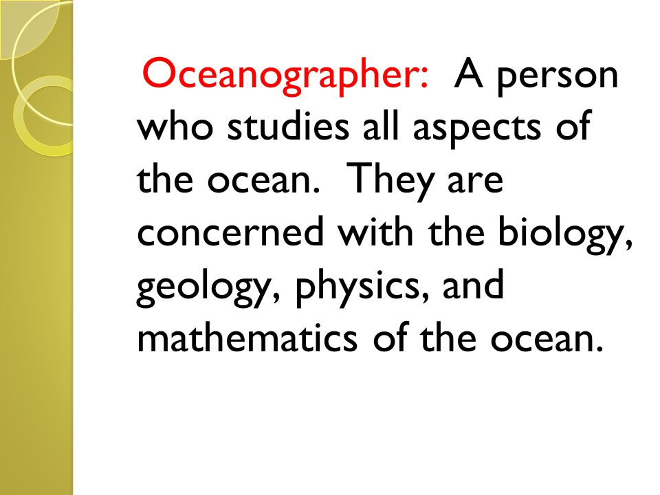 Oceanographer: A person who studies all aspects of the ocean