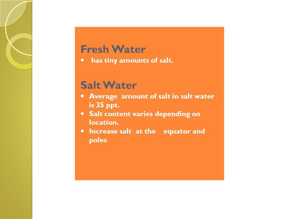 Fresh Water Salt Water has tiny amounts of salt.