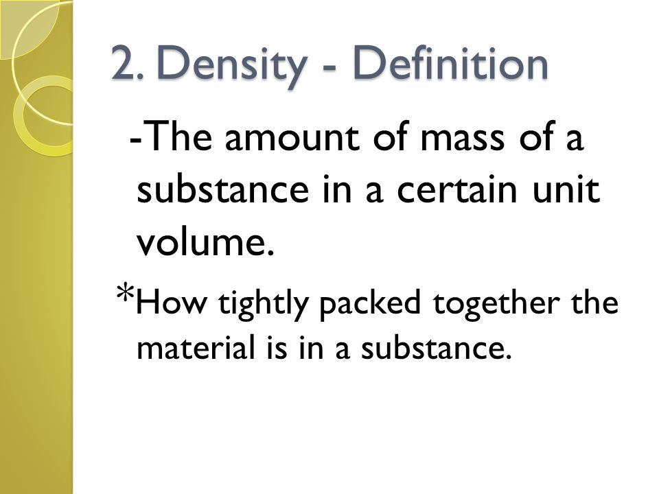 2. Density - Definition -The amount of mass of a substance in a certain unit volume.