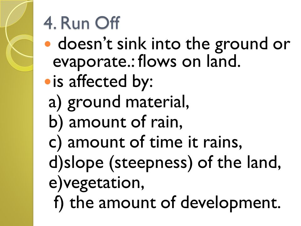 4. Run Off doesn't sink into the ground or evaporate.: flows on land. is affected by: a) ground material,