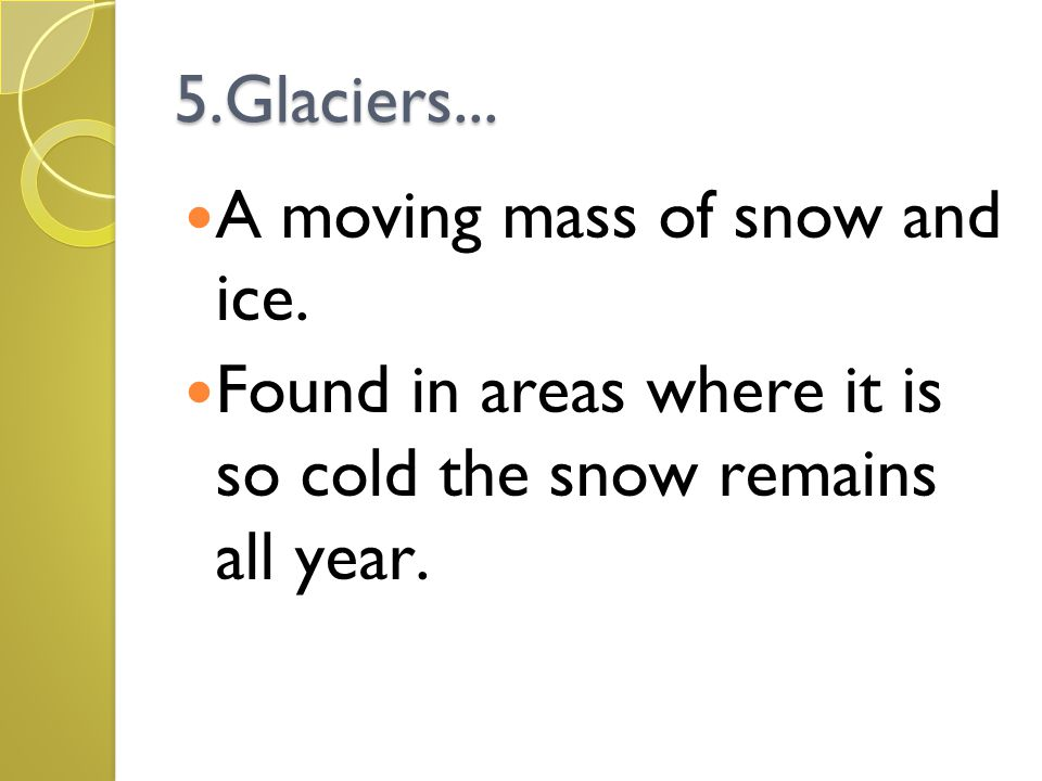5.Glaciers... A moving mass of snow and ice.