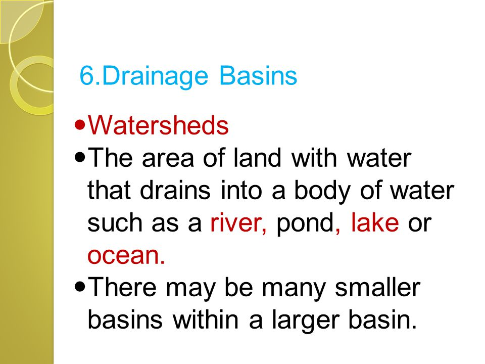 6.Drainage Basins Watersheds. The area of land with water that drains into a body of water such as a river, pond, lake or ocean.