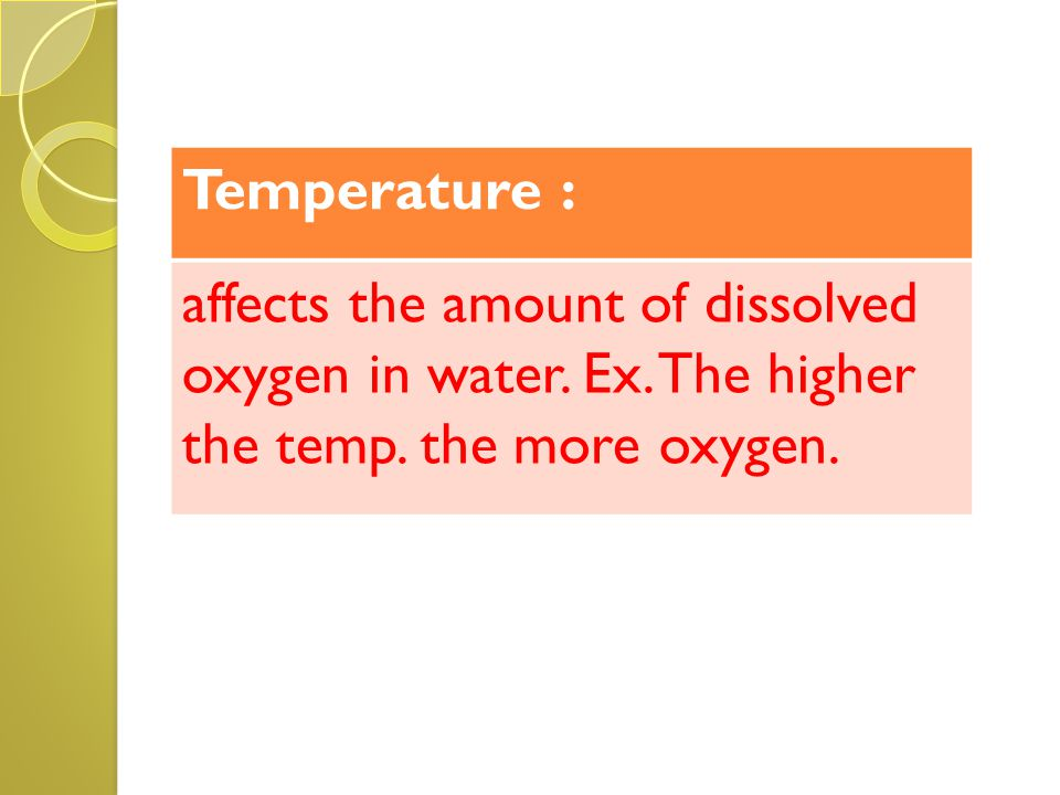 Temperature : affects the amount of dissolved oxygen in water.