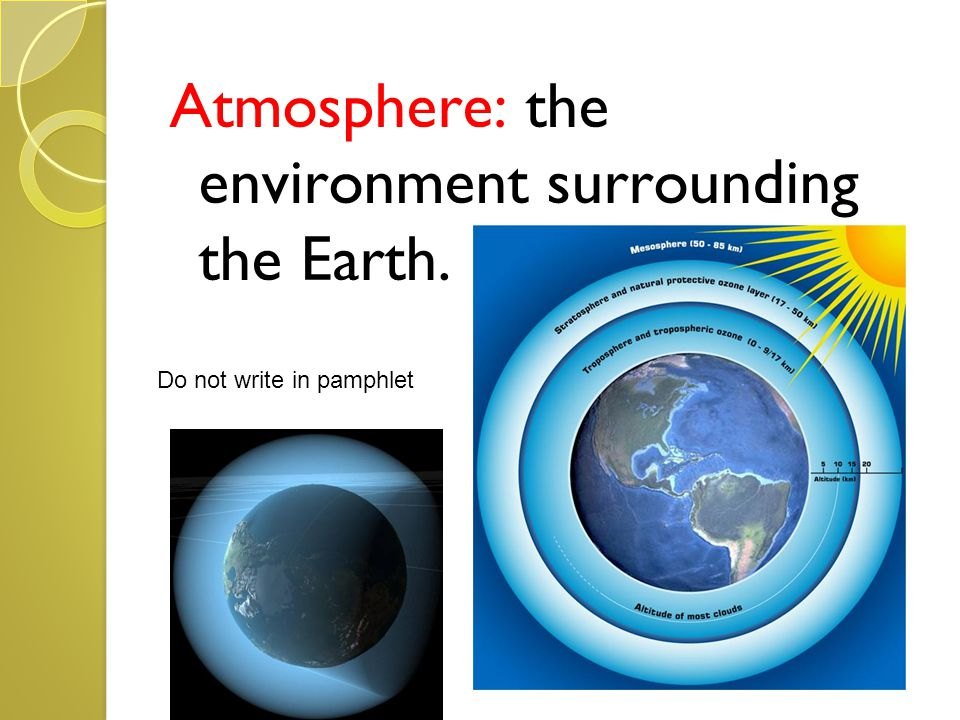 Atmosphere: the environment surrounding the Earth.
