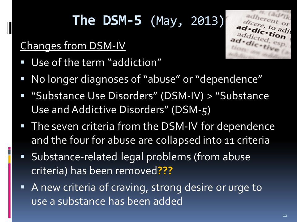 The DSM-5 (May, 2013) Changes from DSM-IV Use of the term addiction