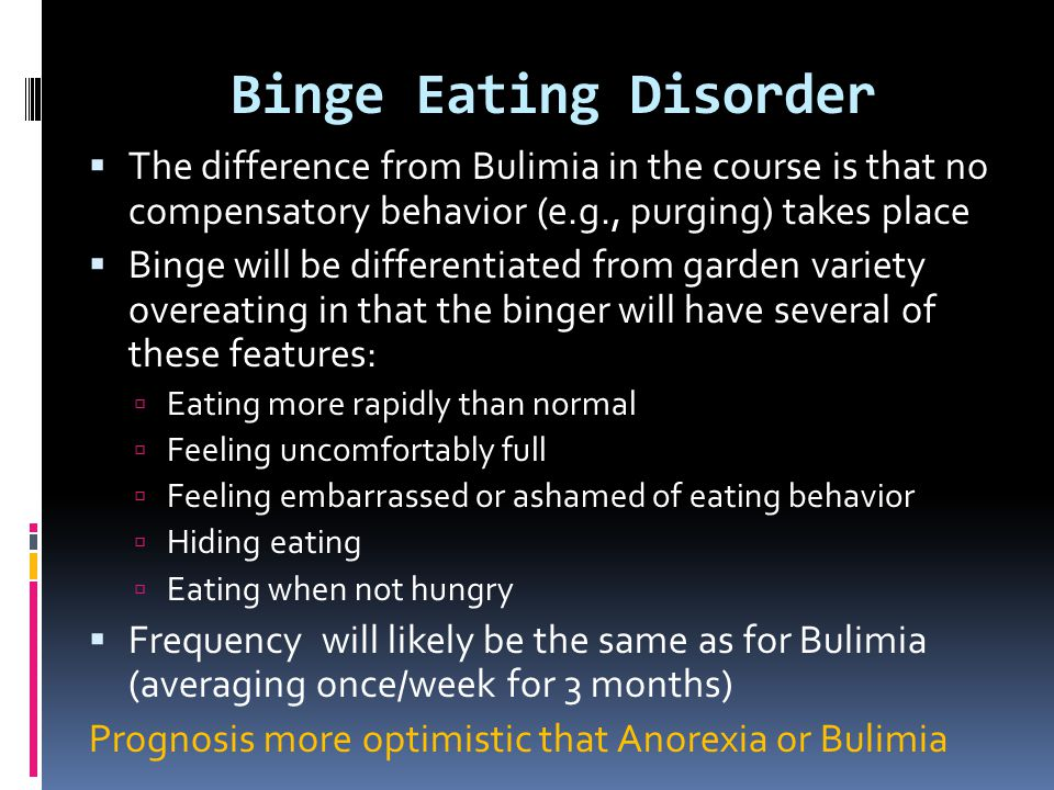 Binge Eating Disorder The difference from Bulimia in the course is that no compensatory behavior (e.g., purging) takes place.
