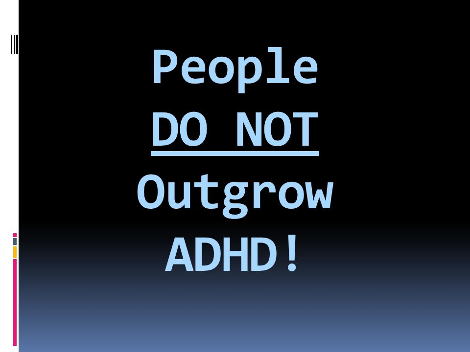 People DO NOT Outgrow ADHD!