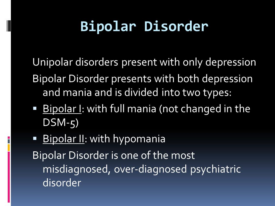 Bipolar Disorder Unipolar disorders present with only depression
