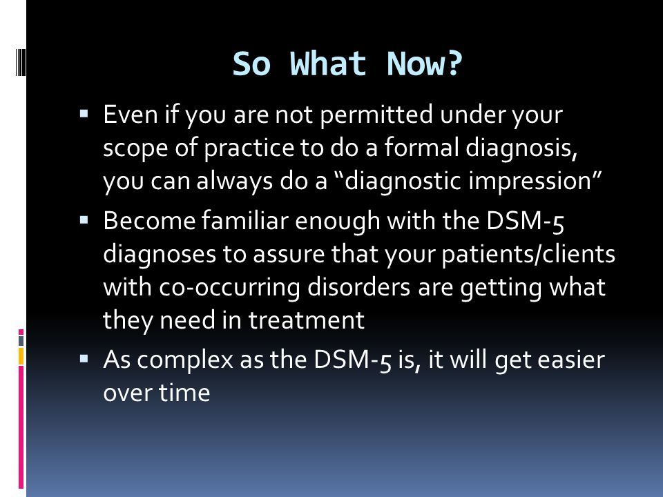 So What Now Even if you are not permitted under your scope of practice to do a formal diagnosis, you can always do a diagnostic impression