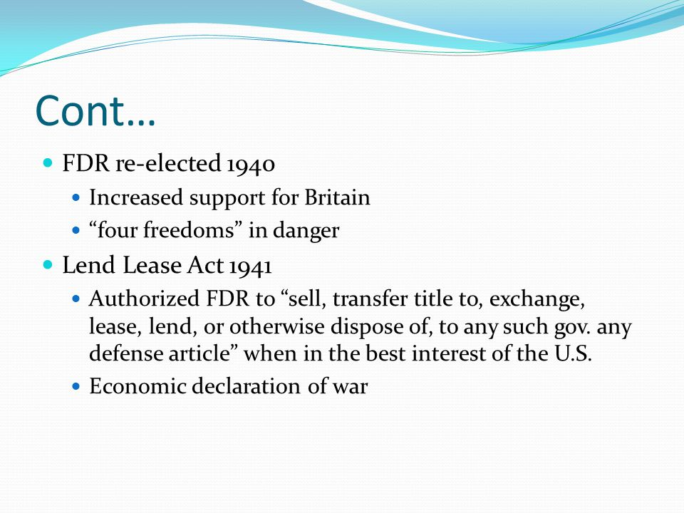 Cont… FDR re-elected 1940 Lend Lease Act 1941