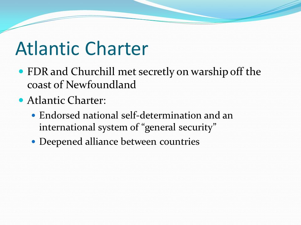 Atlantic Charter FDR and Churchill met secretly on warship off the coast of Newfoundland. Atlantic Charter: