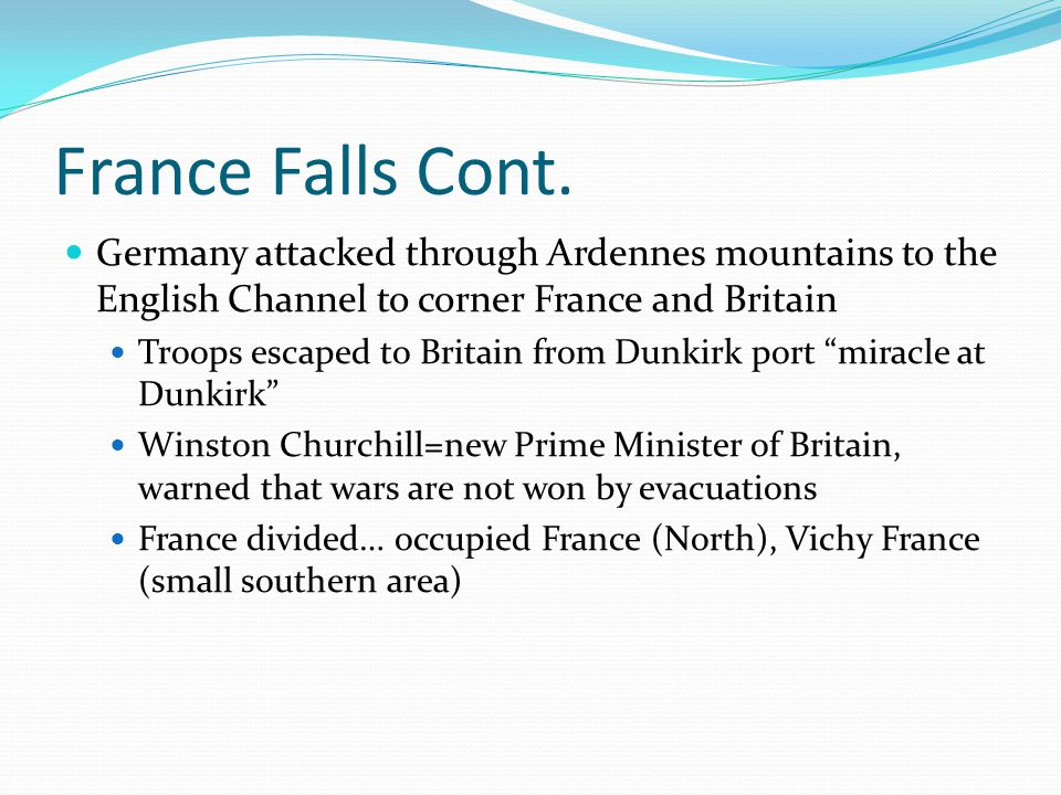 France Falls Cont. Germany attacked through Ardennes mountains to the English Channel to corner France and Britain.