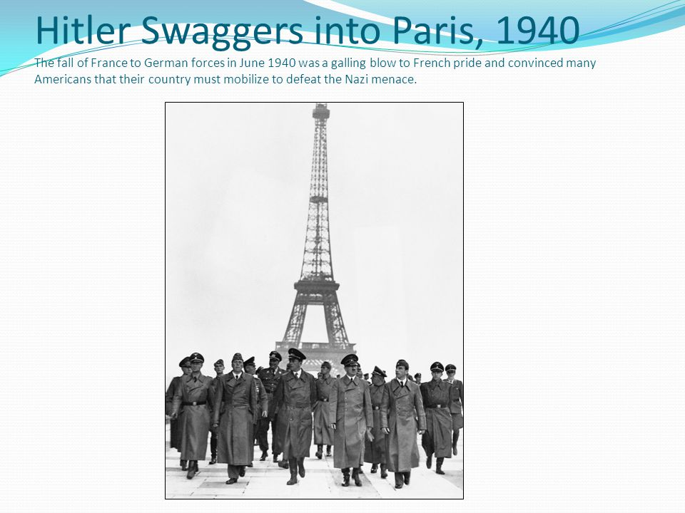 Hitler Swaggers into Paris, 1940 The fall of France to German forces in June 1940 was a galling blow to French pride and convinced many Americans that their country must mobilize to defeat the Nazi menace.