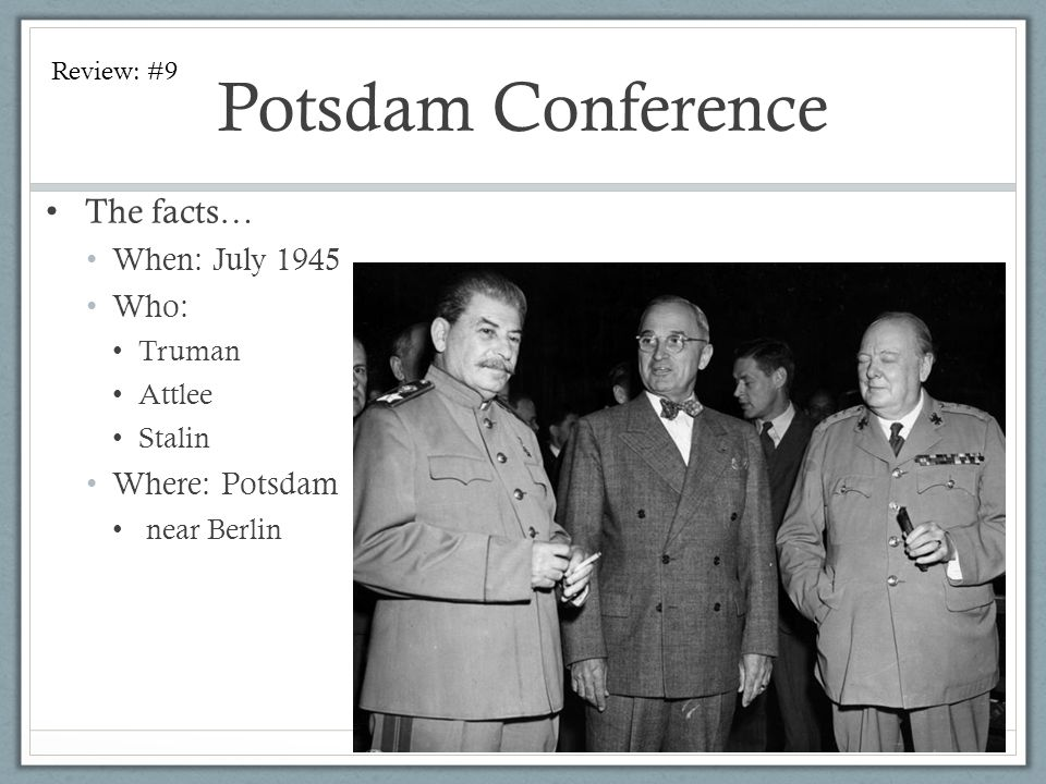 Potsdam Conference The facts… When: July 1945 Who: Where: Potsdam