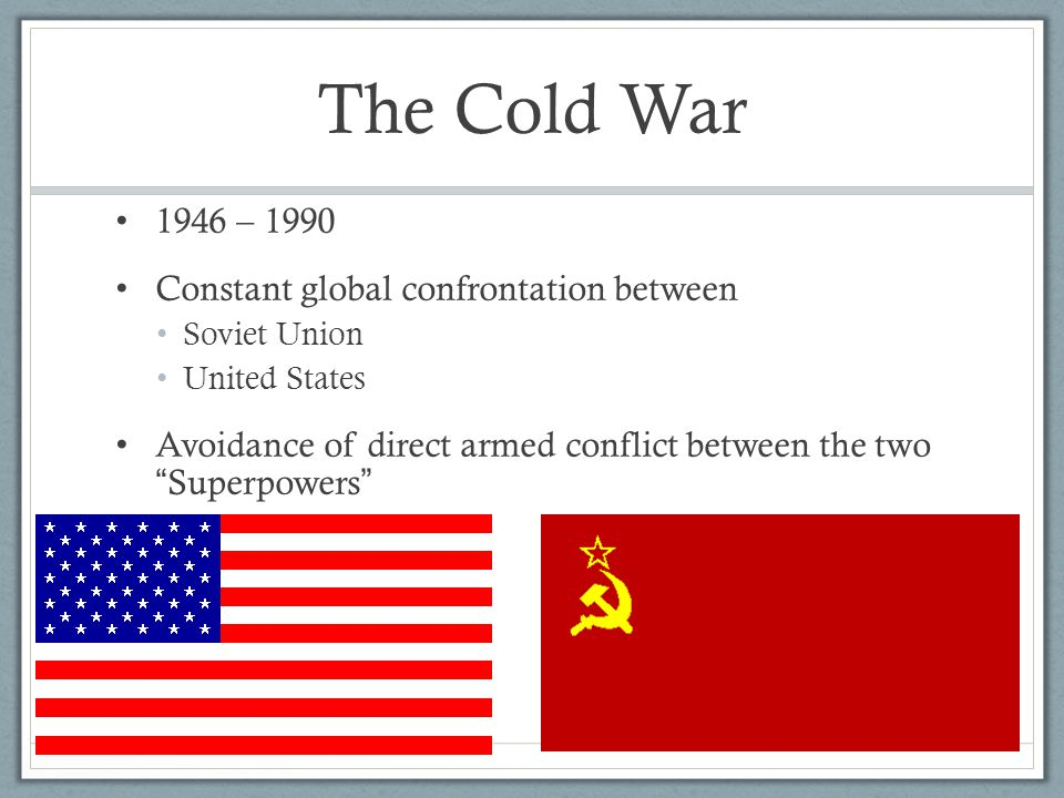The Cold War 1946 – 1990 Constant global confrontation between