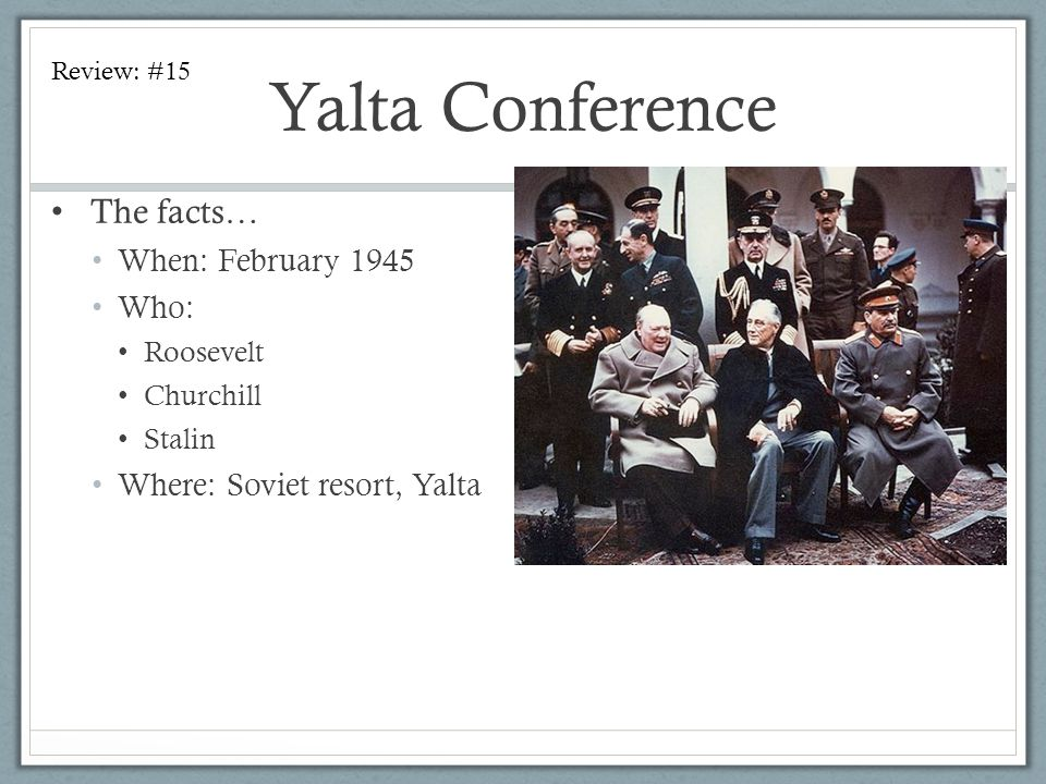 Yalta Conference The facts… When: February 1945 Who: