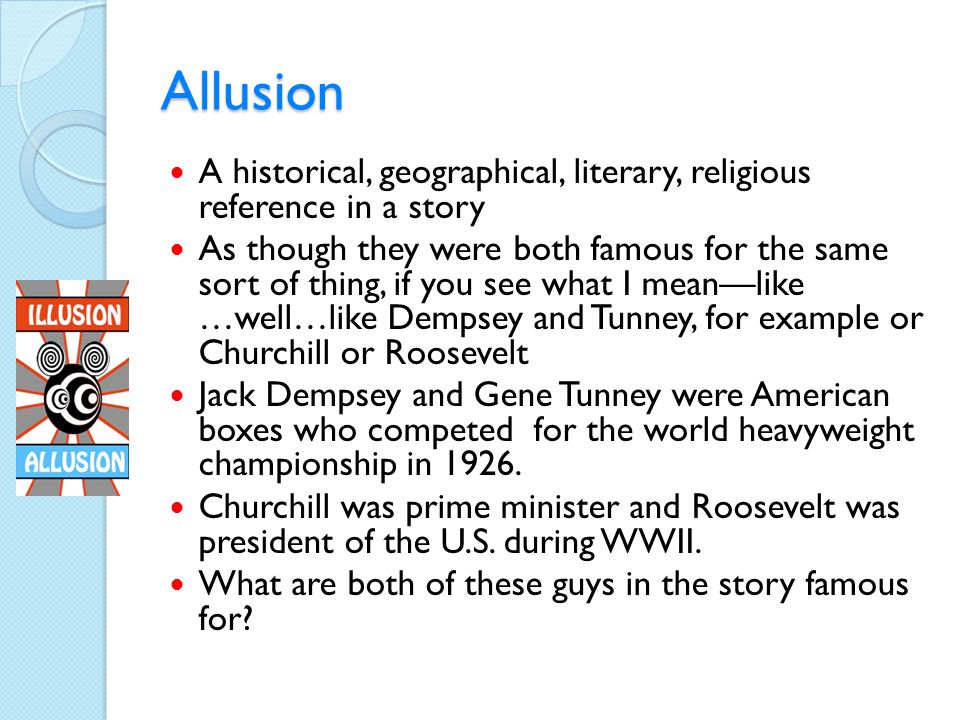Allusion A historical, geographical, literary, religious reference in a story.