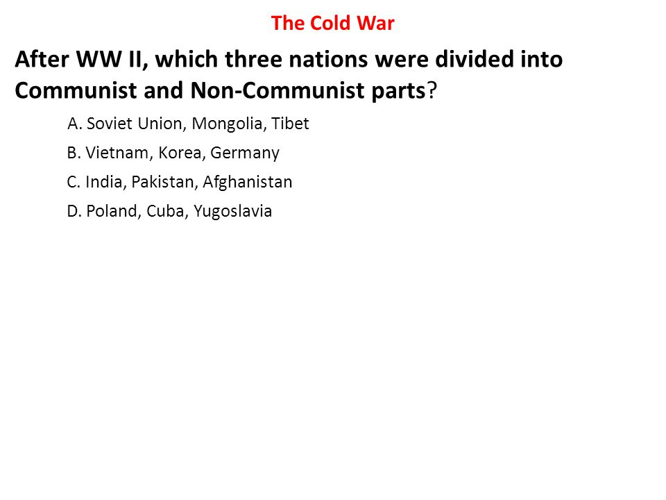 The Cold War After WW II, which three nations were divided into Communist and Non-Communist parts A. Soviet Union, Mongolia, Tibet.