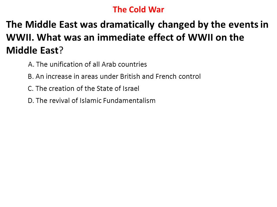 The Cold War The Middle East was dramatically changed by the events in WWII. What was an immediate effect of WWII on the Middle East