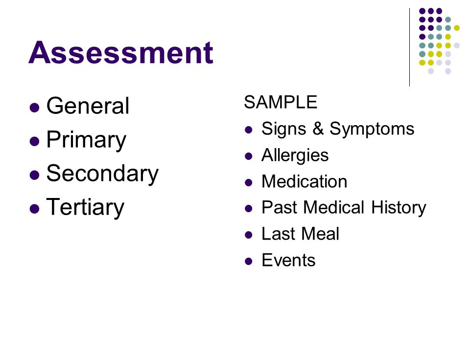 Assessment General Primary Secondary Tertiary SAMPLE Signs & Symptoms