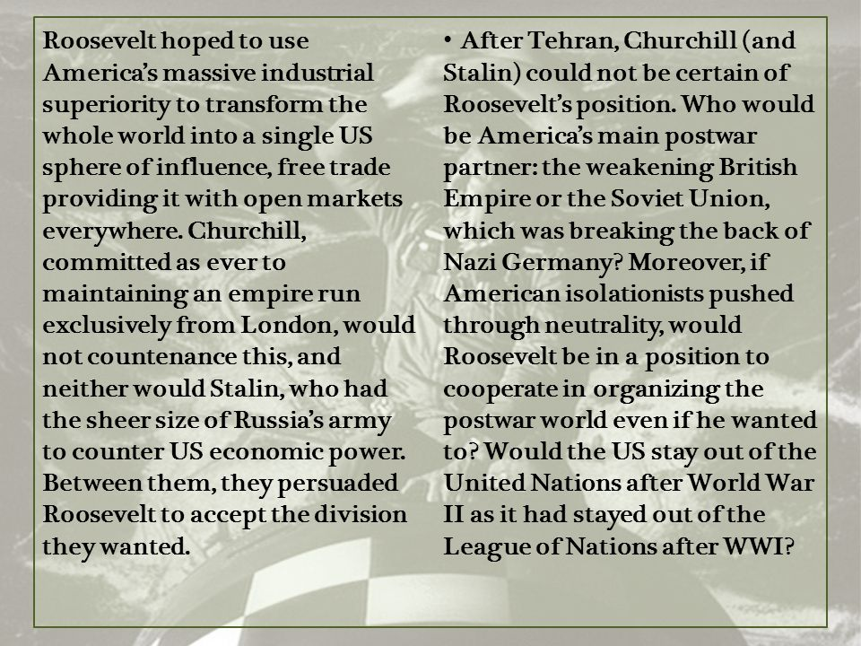 Roosevelt hoped to use America's massive industrial superiority to transform the whole world into a single US sphere of influence, free trade providing it with open markets everywhere. Churchill, committed as ever to maintaining an empire run exclusively from London, would not countenance this, and neither would Stalin, who had the sheer size of Russia's army to counter US economic power. Between them, they persuaded Roosevelt to accept the division they wanted.