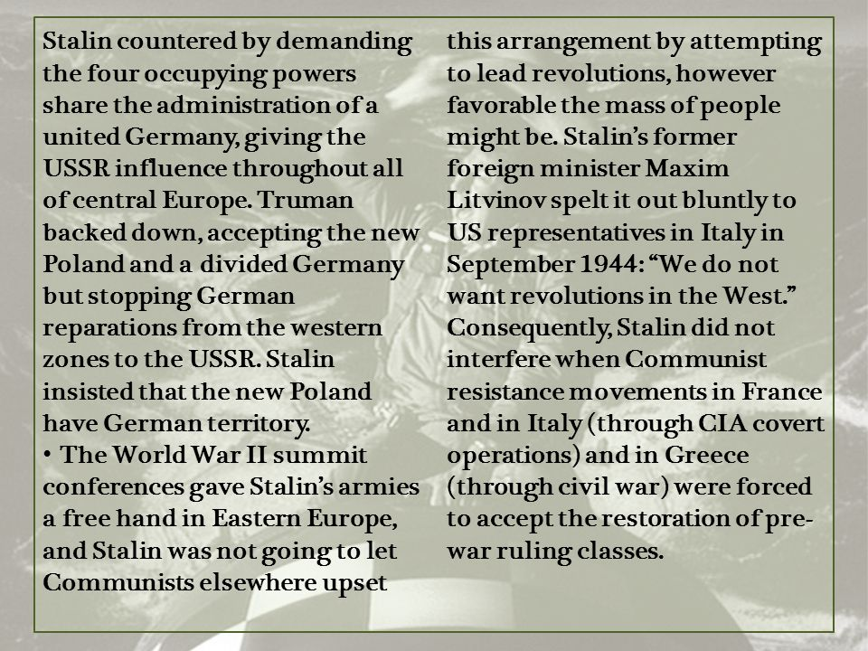 Stalin countered by demanding the four occupying powers share the administration of a united Germany, giving the USSR influence throughout all of central Europe. Truman backed down, accepting the new Poland and a divided Germany but stopping German reparations from the western zones to the USSR. Stalin insisted that the new Poland have German territory.
