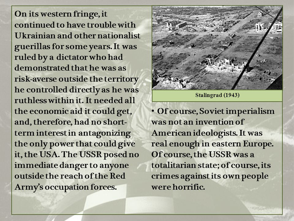 On its western fringe, it continued to have trouble with Ukrainian and other nationalist guerillas for some years. It was ruled by a dictator who had demonstrated that he was as risk-averse outside the territory he controlled directly as he was ruthless within it. It needed all the economic aid it could get, and, therefore, had no short-term interest in antagonizing the only power that could give it, the USA. The USSR posed no immediate danger to anyone outside the reach of the Red Army's occupation forces.
