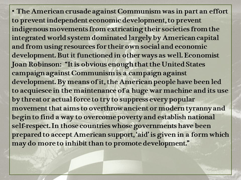 The American crusade against Communism was in part an effort to prevent independent economic development, to prevent indigenous movements from extricating their societies from the integrated world system dominated largely by American capital and from using resources for their own social and economic development.