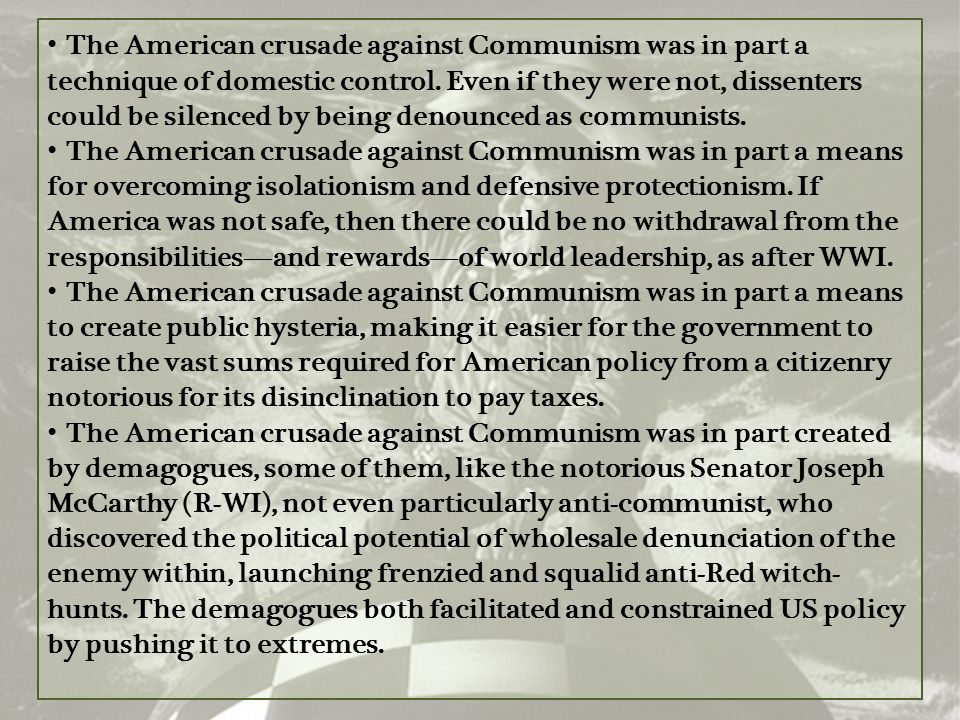 The American crusade against Communism was in part a technique of domestic control. Even if they were not, dissenters could be silenced by being denounced as communists.