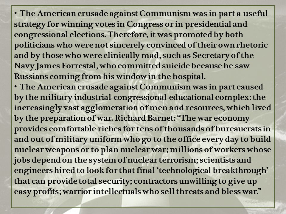 The American crusade against Communism was in part a useful strategy for winning votes in Congress or in presidential and congressional elections. Therefore, it was promoted by both politicians who were not sincerely convinced of their own rhetoric and by those who were clinically mad, such as Secretary of the Navy James Forrestal, who committed suicide because he saw Russians coming from his window in the hospital.