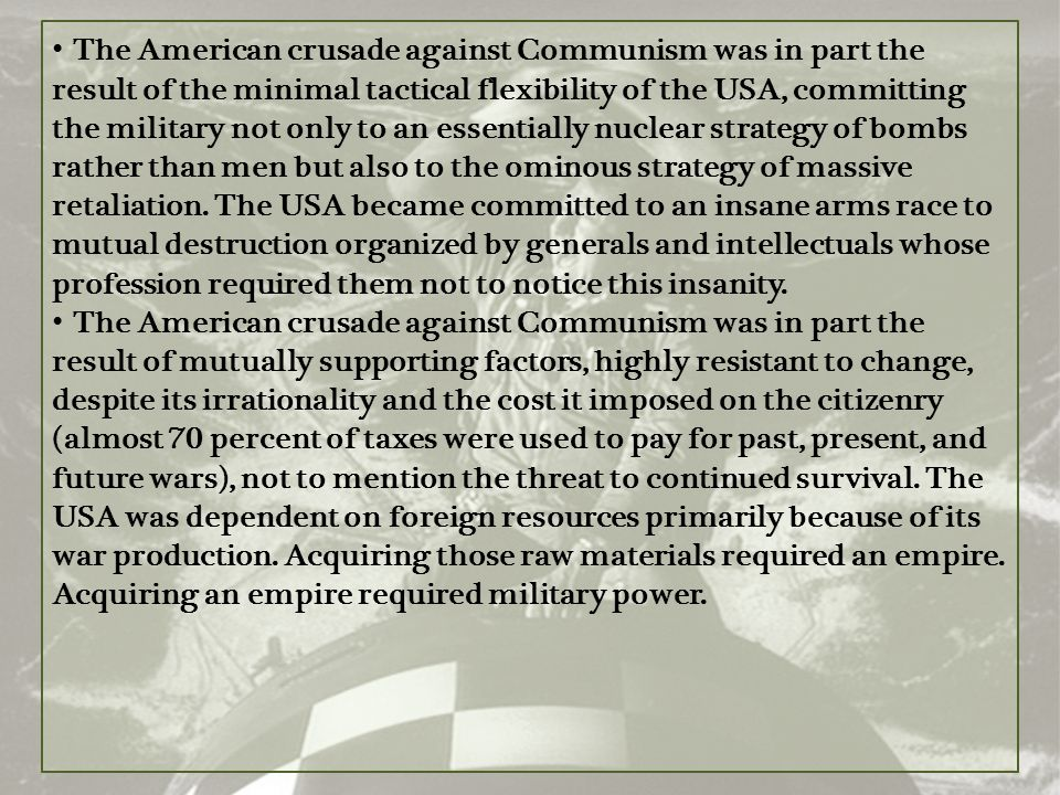 The American crusade against Communism was in part the result of the minimal tactical flexibility of the USA, committing the military not only to an essentially nuclear strategy of bombs rather than men but also to the ominous strategy of massive retaliation. The USA became committed to an insane arms race to mutual destruction organized by generals and intellectuals whose profession required them not to notice this insanity.