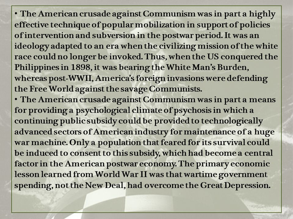 The American crusade against Communism was in part a highly effective technique of popular mobilization in support of policies of intervention and subversion in the postwar period. It was an ideology adapted to an era when the civilizing mission of the white race could no longer be invoked. Thus, when the US conquered the Philippines in 1898, it was bearing the White Man's Burden, whereas post-WWII, America's foreign invasions were defending the Free World against the savage Communists.