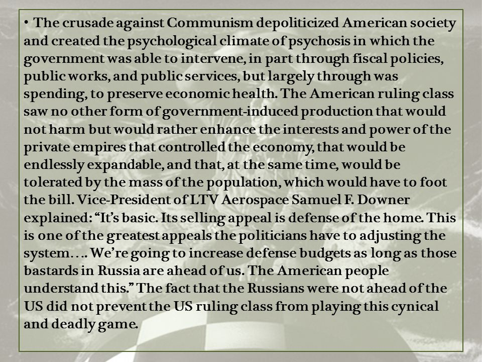 The crusade against Communism depoliticized American society and created the psychological climate of psychosis in which the government was able to intervene, in part through fiscal policies, public works, and public services, but largely through was spending, to preserve economic health.