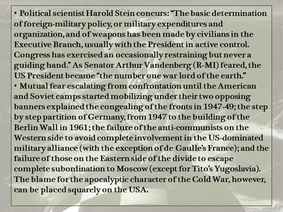 Political scientist Harold Stein concurs: The basic determination of foreign-military policy, or military expenditures and organization, and of weapons has been made by civilians in the Executive Branch, usually with the President in active control. Congress has exercised an occasionally restraining but never a guiding hand. As Senator Arthur Vandenberg (R-MI) feared, the US President became the number one war lord of the earth.
