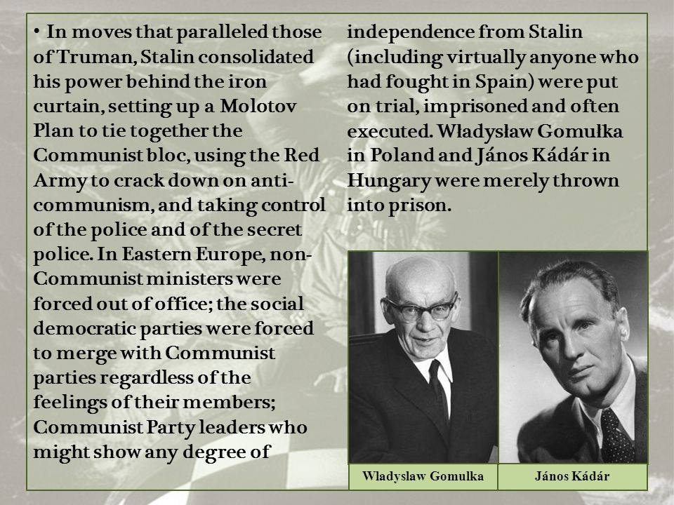 In moves that paralleled those of Truman, Stalin consolidated his power behind the iron curtain, setting up a Molotov Plan to tie together the Communist bloc, using the Red Army to crack down on anti-communism, and taking control of the police and of the secret police. In Eastern Europe, non-Communist ministers were forced out of office; the social democratic parties were forced to merge with Communist parties regardless of the feelings of their members; Communist Party leaders who might show any degree of independence from Stalin (including virtually anyone who had fought in Spain) were put on trial, imprisoned and often executed. Władysław Gomułka in Poland and János Kádár in Hungary were merely thrown into prison.