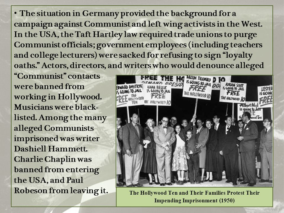 The situation in Germany provided the background for a campaign against Communist and left wing activists in the West. In the USA, the Taft Hartley law required trade unions to purge Communist officials; government employees (including teachers and college lecturers) were sacked for refusing to sign loyalty oaths. Actors, directors, and writers who would denounce alleged Communist contacts