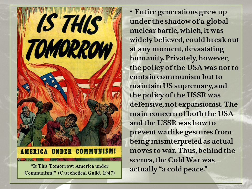 Entire generations grew up under the shadow of a global nuclear battle, which, it was widely believed, could break out at any moment, devastating humanity. Privately, however, the policy of the USA was not to contain communism but to maintain US supremacy, and the policy of the USSR was defensive, not expansionist. The main concern of both the USA and the USSR was how to prevent warlike gestures from being misinterpreted as actual moves to war. Thus, behind the scenes, the Cold War was actually a cold peace.