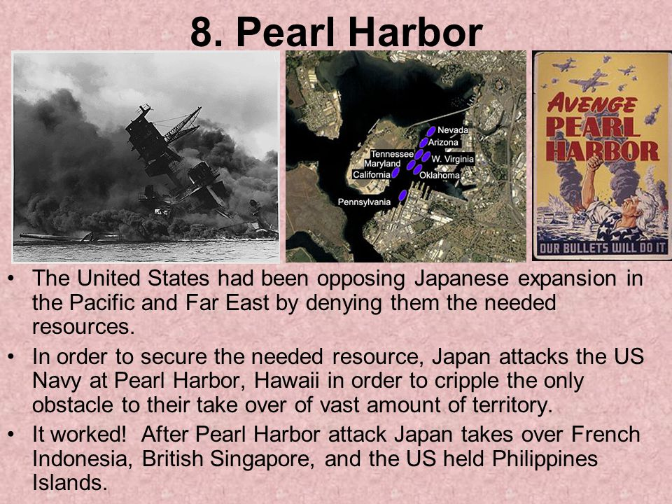 8. Pearl Harbor The United States had been opposing Japanese expansion in the Pacific and Far East by denying them the needed resources.