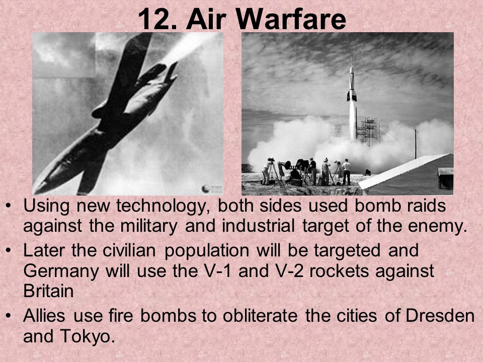 12. Air Warfare Using new technology, both sides used bomb raids against the military and industrial target of the enemy.