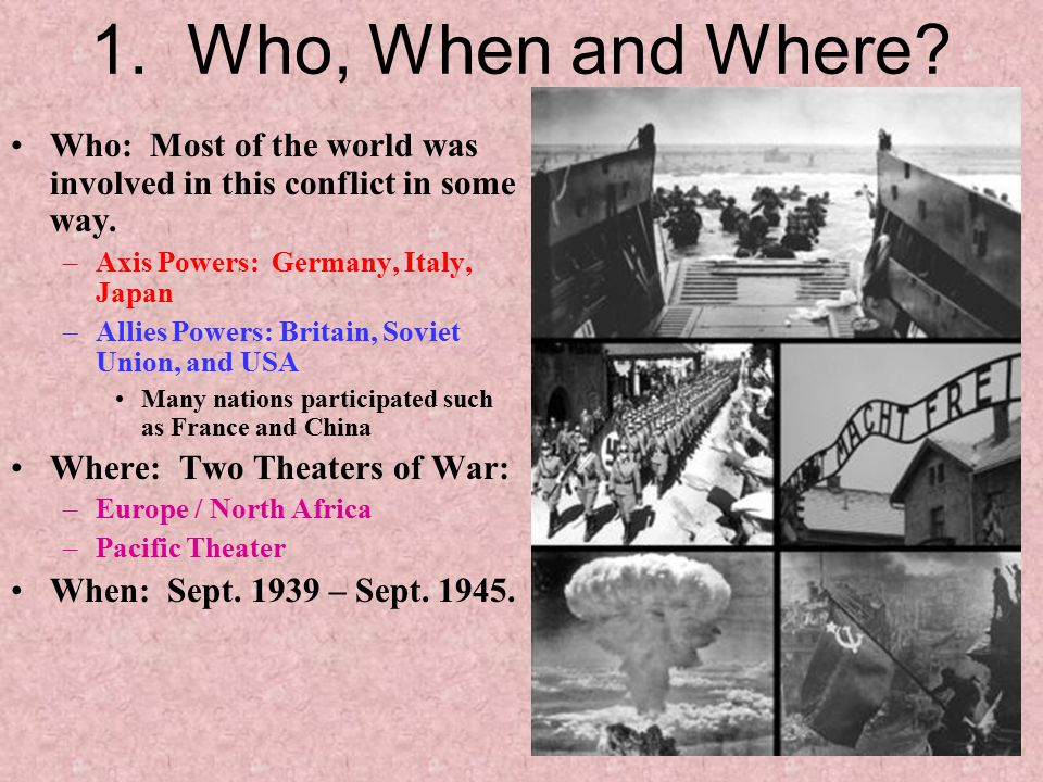 1. Who, When and Where Who: Most of the world was involved in this conflict in some way. Axis Powers: Germany, Italy, Japan.