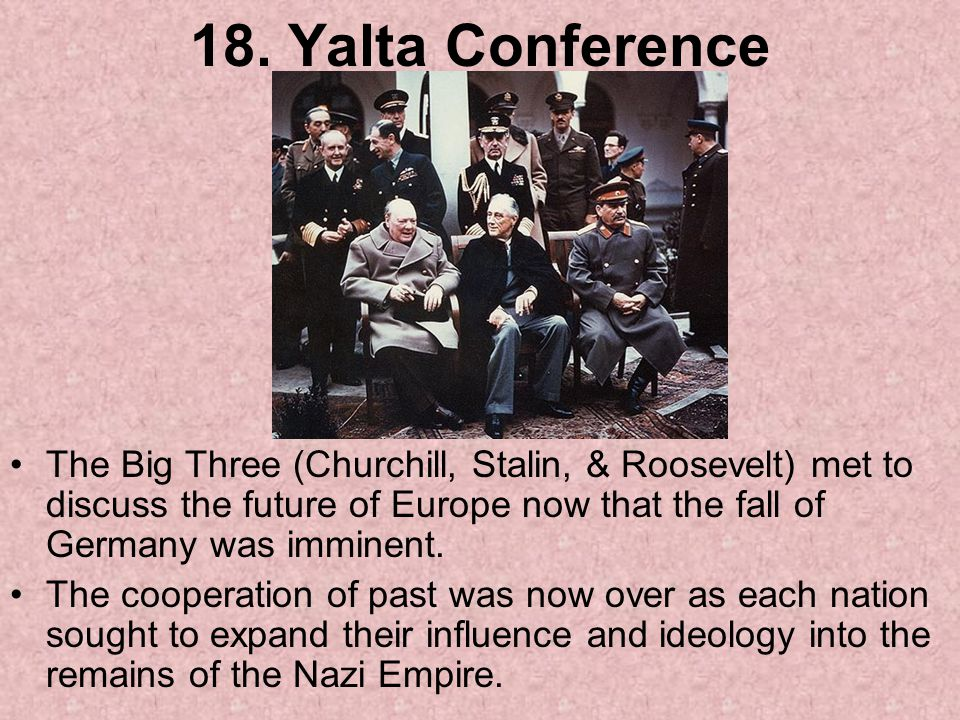 18. Yalta Conference The Big Three (Churchill, Stalin, & Roosevelt) met to discuss the future of Europe now that the fall of Germany was imminent.