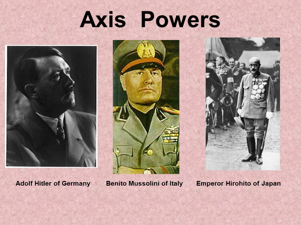 Axis Powers Adolf Hitler of Germany Benito Mussolini of Italy Emperor Hirohito of Japan