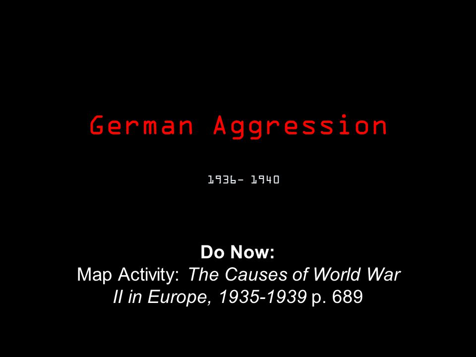 German Aggression 1936- 1940 Do Now: Map Activity: The Causes of World War II in Europe, 1935-1939 p.