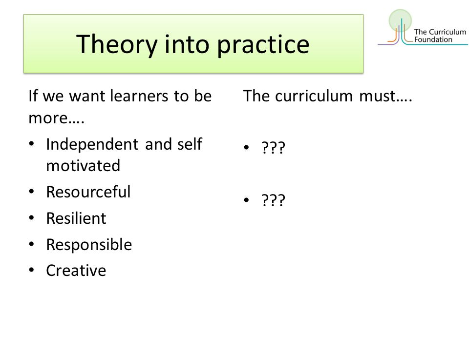 Theory into practice If we want learners to be more….